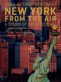 New York from the Air (A Story of Architecture) by Yann Arthus-Bertrand, John Tauranac, 9780810993846