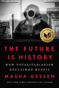 The Future Is History (How Totalitarianism Reclaimed Russia) by Masha Gessen, 9781594634536