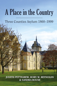 A Place in the Country (Three Counties Asylum 1860-1999) by Judith Pettigrew, Rory Reynolds, Sandra Rouse, 9781909291508
