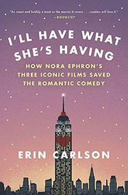 I'll Have What She's Having (How Nora Ephron's Three Iconic Films Saved the Romantic Comedy) - 9780316353892 by Erin Carlson, 9780316353892
