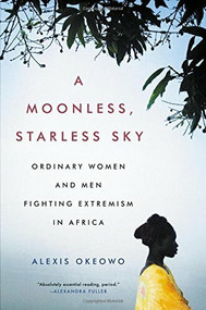 A Moonless, Starless Sky (Ordinary Women and Men Fighting Extremism in Africa) by Alexis Okeowo, 9780316382939