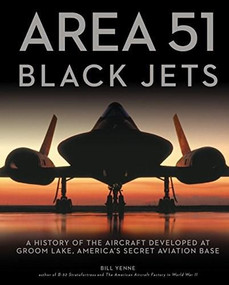 Area 51 - Black Jets (A History of the Aircraft Developed at Groom Lake, America's Secret Aviation Base) - 9780760361450 by Bill Yenne, 9780760361450