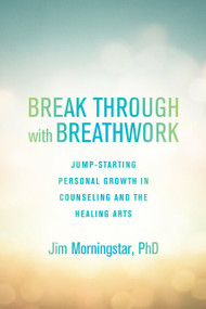 Break Through with Breathwork (Jump-Starting Personal Growth in Counseling and the Healing Arts) by Jim Morningstar, Ph.D., 9781623171612