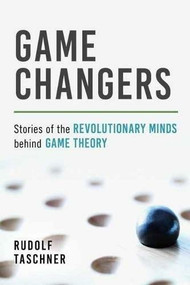 Game Changers (Stories of the Revolutionary Minds behind Game Theory) by Rudolf Taschner, 9781633883734