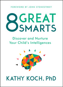 8 Great Smarts (Discover and Nurture Your Child's Intelligences) by Kathy Koch, PhD, John Stonestreet, 9780802413598