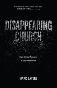 Disappearing Church (From Cultural Relevance to Gospel Resilience) by Mark Sayers, 9780802413352