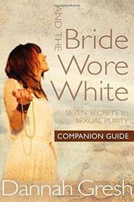 And the Bride Wore White Companion Guide (Seven Secrets to Sexual Purity) by Dannah Gresh, 9780802412898