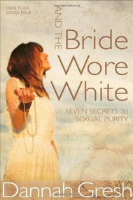 And the Bride Wore White (Seven Secrets to Sexual Purity) by Dannah Gresh, 9780802408136