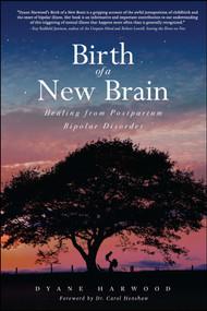 Birth of a New Brain (Healing from Postpartum Bipolar Disorder) by Dyane Harwood, Carol Henshaw, 9781618688019