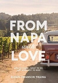 From Napa with Love (Who to Know, Where to Go, and What Not to Miss) by Alexis Swanson Traina, 9781419726743