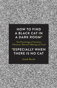 How To Find a Black Cat in a Dark Room (The Psychology of Intuition, Influence, Decision Making and Trust) by Jacob Burak, 9781786780850
