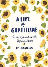 A Life of Gratitude: A Journal to Appreciate It All, Big and Small (Guided Journals, Self Help Books, Keepsake Gratitude Journals, Mindfulness Journals) by Lori Roberts, 9781452164311