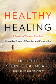 Healthy Healing (A Guide to Working Out Grief Using the Power of Exercise and Endorphins) by Michelle Steinke-Baumgard, 9780062656032