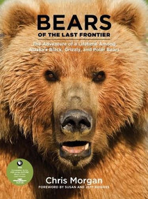 Bears of the Last Frontier (The Adventure of a Lifetime among Alaska's Black, Grizzly, and Polar Bears) by Chris Morgan, 9781584799313