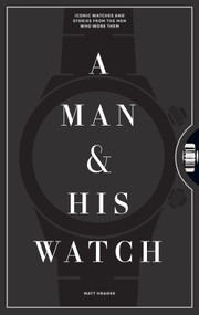 A Man & His Watch (Iconic Watches and Stories from the Men Who Wore Them) by Matt Hranek, 9781579657147