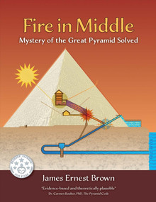 Fire in Middle (Mystery of the Great Pyramid Solved) by James Ernest Brown, 9781543914535