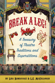 Break a Leg!: A Treasury of Theatre Traditions and Superstitions by Lisa Bansavage, L.E. McCullough, 9780996788953
