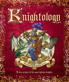 Knightology: A True Account of the Most Valiant Knights by Dugald A. Steer, 9780763698485