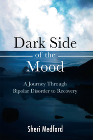 Dark Side of the Mood (A Journey through Bipolar Disorder to Recovery) by Sheri Medford, 9781618510716