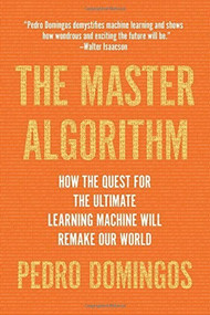 The Master Algorithm (How the Quest for the Ultimate Learning Machine Will Remake Our World) by Pedro Domingos, 9780465094271