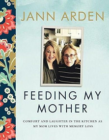 Feeding My Mother (Comfort and Laughter in the Kitchen as My Mom Lives with Memory Loss) by Jann Arden, 9780735273924