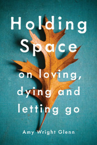 Holding Space (On Loving, Dying, and Letting Go) by Amy Wright Glenn, 9781941529782