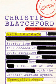 Life Sentence (Stories from Four Decades of Court Reporting -- or, How I Fell Out of Love with the Canadian Justice System (Especially Judges)) by Christie Blatchford, 9780385667982