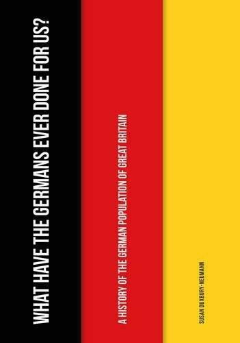 What Have the Germans Ever Done for Us? (A History of the German Population of Great Britain) by Susan Duxbury-Neumann, 9781445664866