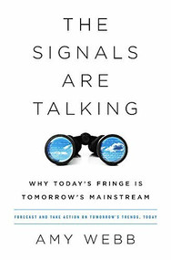 The Signals Are Talking (Why Today's Fringe Is Tomorrow's Mainstream) by Amy Webb, 9781541788237