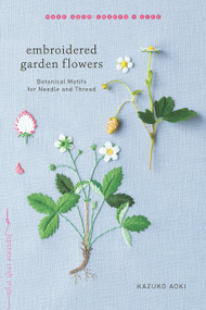 Embroidered Garden Flowers (Botanical Motifs for Needle and Thread) by Kazuko Aoki, 9781611804546