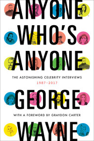 Anyone Who's Anyone (The Astonishing Celebrity Interviews, 1987-2017) by George Wayne, 9780062380074