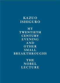 My Twentieth Century Evening and Other Small Breakthroughs (The Nobel Lecture) by Kazuo Ishiguro, 9780525654957