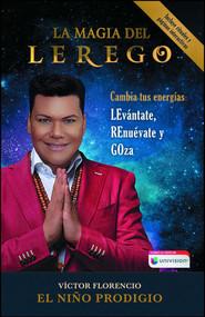 La Magia del LEREGO (Cambia tus energías: LEvántate, REnuévate y GOza) by Víctor Florencio (El Niño Prodigio), 9781501171789