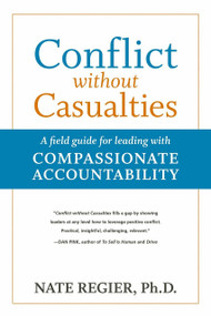 Conflict without Casualties (A Field Guide for Leading with Compassionate Accountability) by Nate Regier, Ph.D., 9781523082605