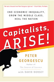 Capitalists, Arise! (End Economic Inequality, Grow the Middle Class, Heal the Nation) by Peter Georgescu, David Dorsey, 9781523082667