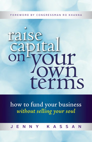Raise Capital on Your Own Terms (How to Fund Your Business without Selling Your Soul) by Jenny Kassan, 9781523084715