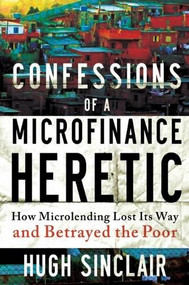 Confessions of a Microfinance Heretic (How Microlending Lost Its Way and Betrayed the Poor) by Hugh Sinclair, 9781609945183