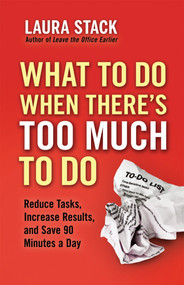 What To Do When There's Too Much To Do (Reduce Tasks, Increase Results, and Save 90 Minutes a Day) by Laura Stack, 9781609945398