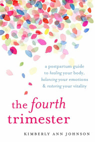 The Fourth Trimester (A Postpartum Guide to Healing Your Body, Balancing Your Emotions, and Restoring Your Vitality) by Kimberly Ann Johnson, 9781611804003