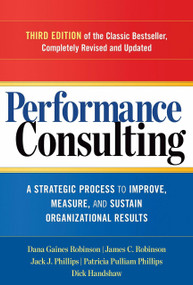 Performance Consulting (A Strategic Process to Improve, Measure, and Sustain Organizational Results) by Dana Gaines Robinson, James C. Robinson, Jack J. Phillips, Patricia Pulliam Phillips, 9781626562295