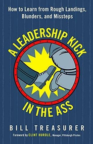 A Leadership Kick in the Ass (How to Learn from Rough Landings, Blunders, and Missteps) by Bill Treasurer, 9781626568020