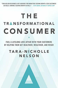 The Transformational Consumer (Fuel a Lifelong Love Affair with Your Customers by Helping Them Get Healthier, Wealthier, and Wiser) by Tara-Nicholle Nelson, 9781626568839