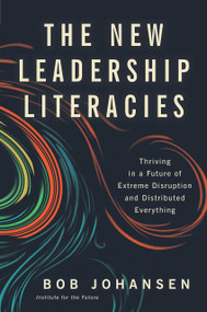 The New Leadership Literacies (Thriving in a Future of Extreme Disruption and Distributed Everything) by Bob Johansen, 9781626569614
