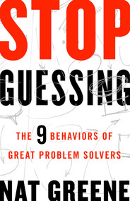 Stop Guessing (The 9 Behaviors of Great Problem Solvers) by Nat Greene, 9781626569867