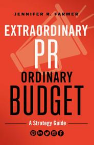 Extraordinary PR, Ordinary Budget (A Strategy Guide) by Jennifer R. Farmer, 9781626569935