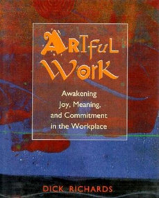 Artful Work (Awakening Joy, Meaning, and Commitment in the Workplace) by Dick Richards, 9781881052630