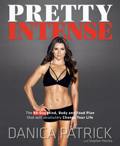 Pretty Intense (The 90-Day Mind, Body and Food Plan that will absolutely Change Your Life) by Danica Patrick, Stephen Perrine, 9780735216563
