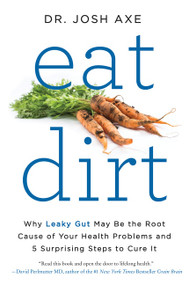 Eat Dirt (Why Leaky Gut May Be the Root Cause of Your Health Problems and 5 Surprising Steps to Cure It) - 9780062433671 by Dr. Josh Axe, 9780062433671