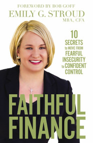 Faithful Finance (10 Secrets to Move from Fearful Insecurity to Confident Control) by Emily G. Stroud, 9780310349785