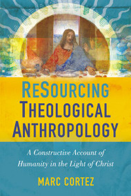 ReSourcing Theological Anthropology (A Constructive Account of Humanity in the Light of Christ) by Marc Cortez, 9780310516439